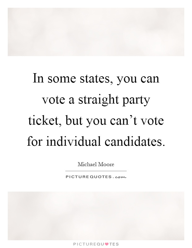 In some states, you can vote a straight party ticket, but you can't vote for individual candidates Picture Quote #1