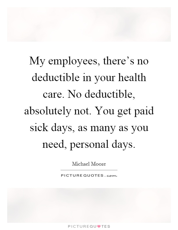 My employees, there's no deductible in your health care. No deductible, absolutely not. You get paid sick days, as many as you need, personal days Picture Quote #1