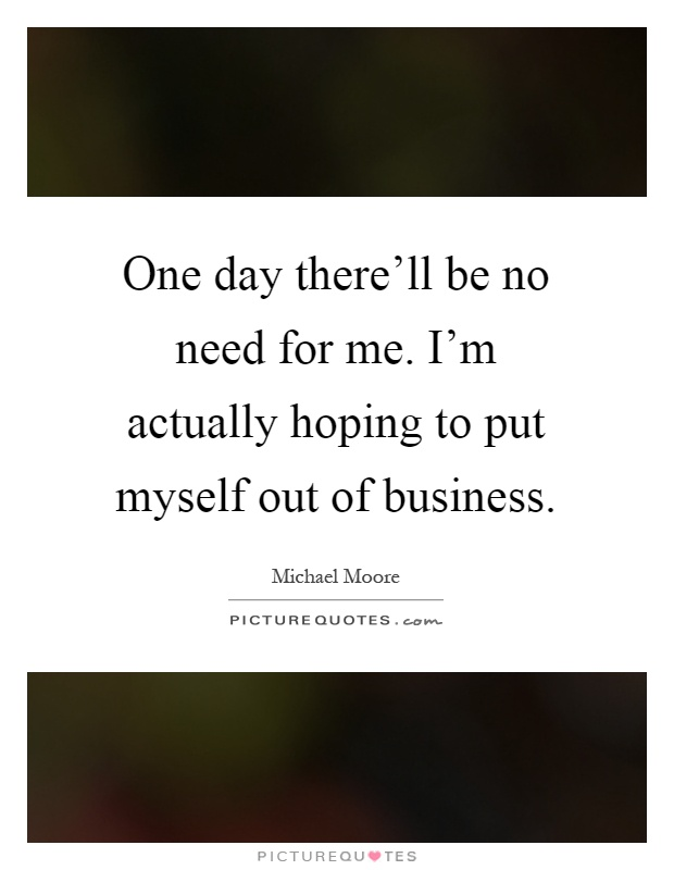 One day there'll be no need for me. I'm actually hoping to put myself out of business Picture Quote #1