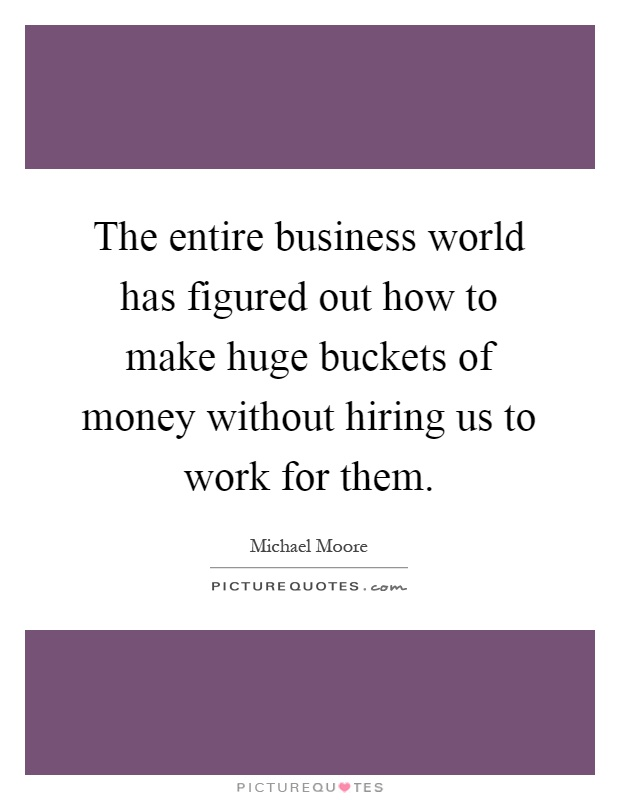 The entire business world has figured out how to make huge buckets of money without hiring us to work for them Picture Quote #1