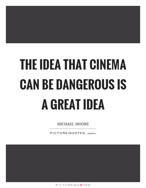 The idea that cinema can be dangerous is a great idea Picture Quote #1