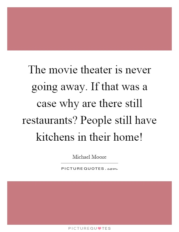 The movie theater is never going away. If that was a case why are there still restaurants? People still have kitchens in their home! Picture Quote #1