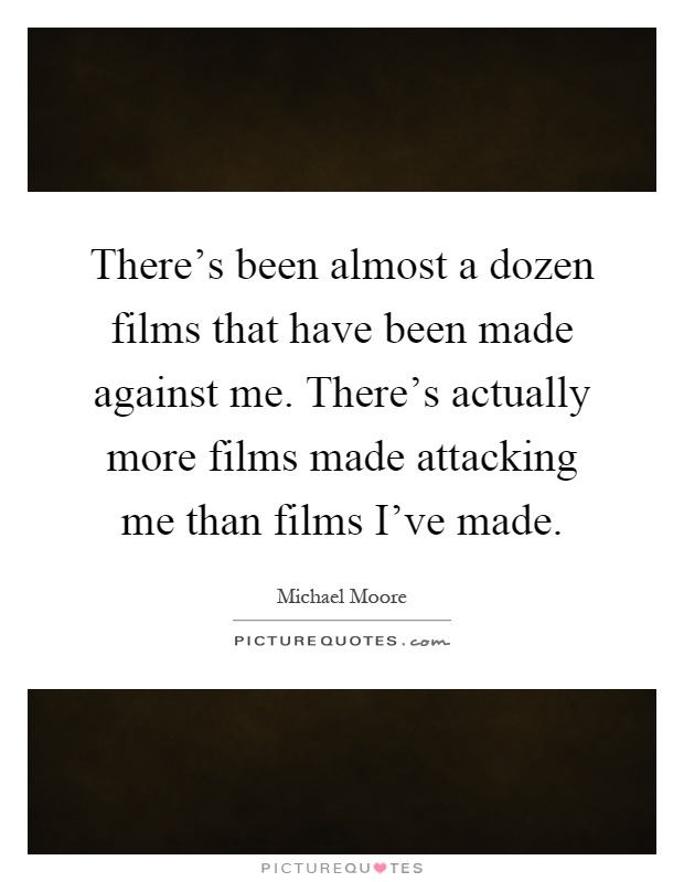 There's been almost a dozen films that have been made against me. There's actually more films made attacking me than films I've made Picture Quote #1