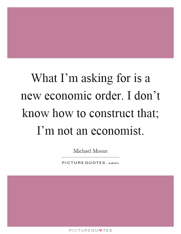 What I'm asking for is a new economic order. I don't know how to construct that; I'm not an economist Picture Quote #1