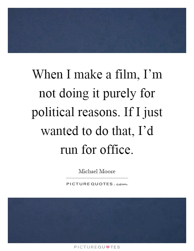 When I make a film, I'm not doing it purely for political reasons. If I just wanted to do that, I'd run for office Picture Quote #1