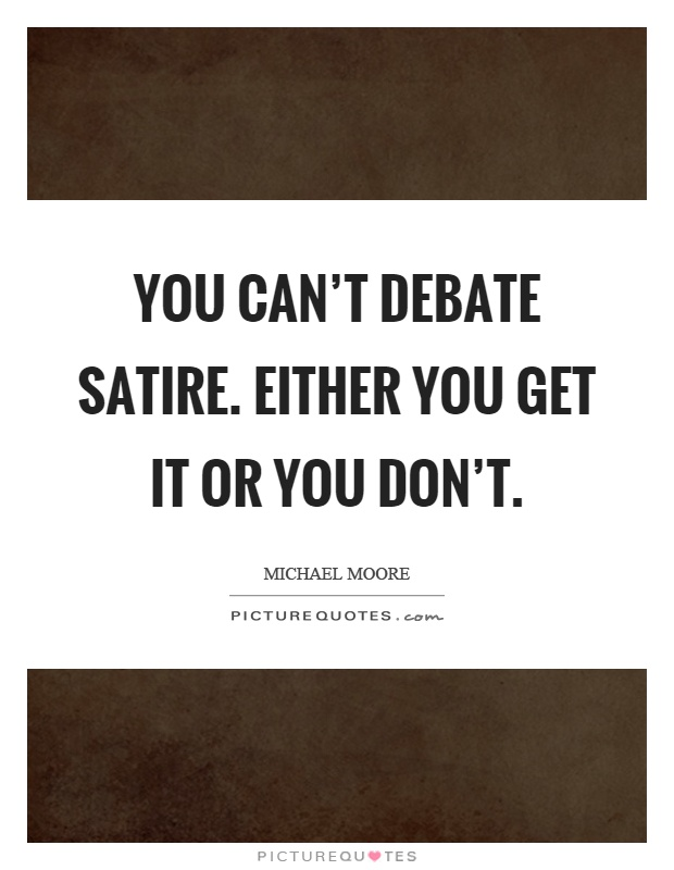 You can't debate satire. Either you get it or you don't Picture Quote #1
