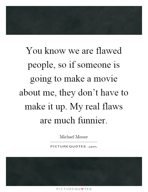 You know we are flawed people, so if someone is going to make a movie about me, they don't have to make it up. My real flaws are much funnier Picture Quote #1