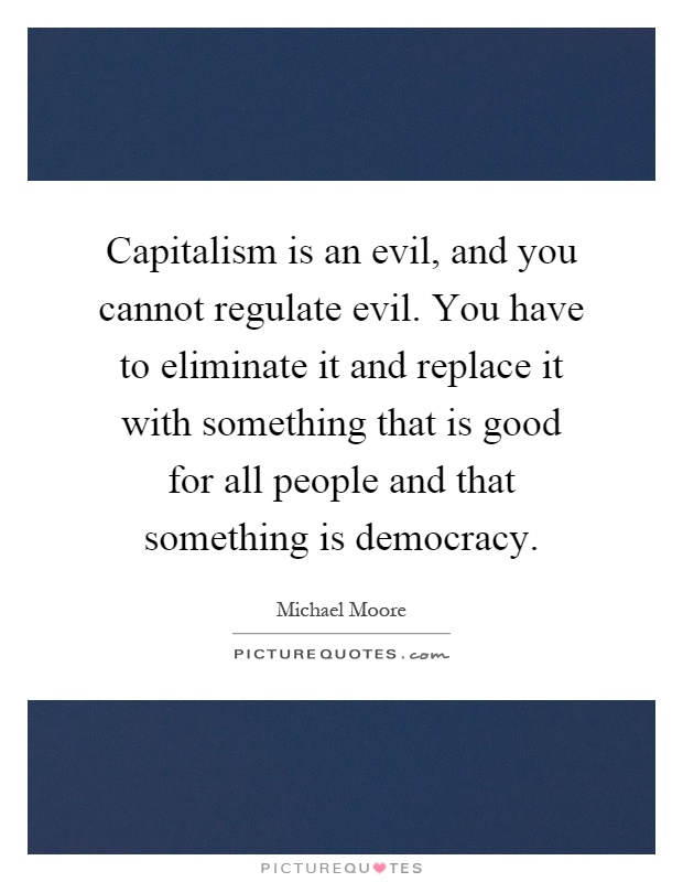 Capitalism is an evil, and you cannot regulate evil. You have to eliminate it and replace it with something that is good for all people and that something is democracy Picture Quote #1