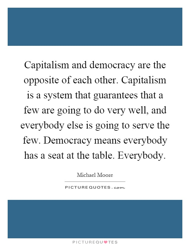 Capitalism and democracy are the opposite of each other. Capitalism is a system that guarantees that a few are going to do very well, and everybody else is going to serve the few. Democracy means everybody has a seat at the table. Everybody Picture Quote #1