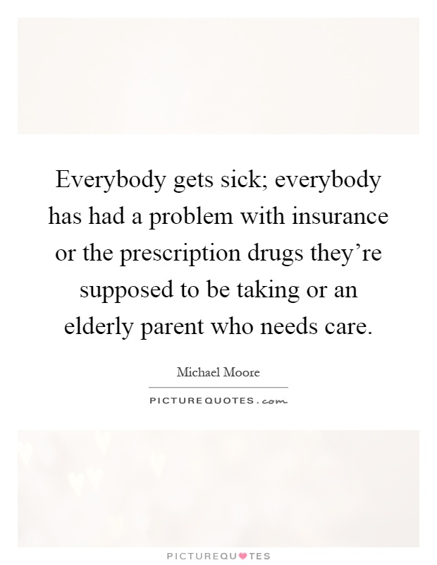 Everybody gets sick; everybody has had a problem with insurance or the prescription drugs they're supposed to be taking or an elderly parent who needs care Picture Quote #1