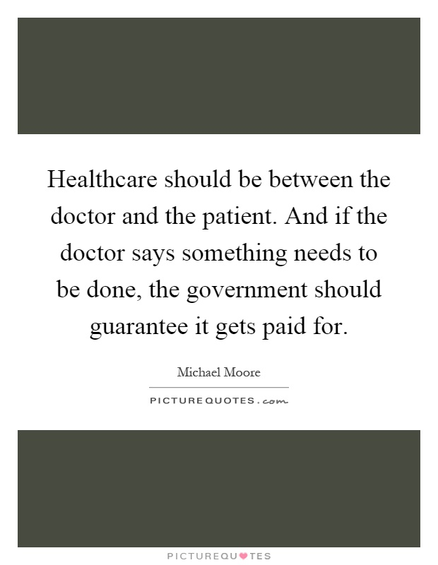 Healthcare should be between the doctor and the patient. And if the doctor says something needs to be done, the government should guarantee it gets paid for Picture Quote #1