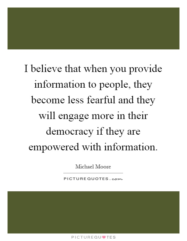 I believe that when you provide information to people, they become less fearful and they will engage more in their democracy if they are empowered with information Picture Quote #1