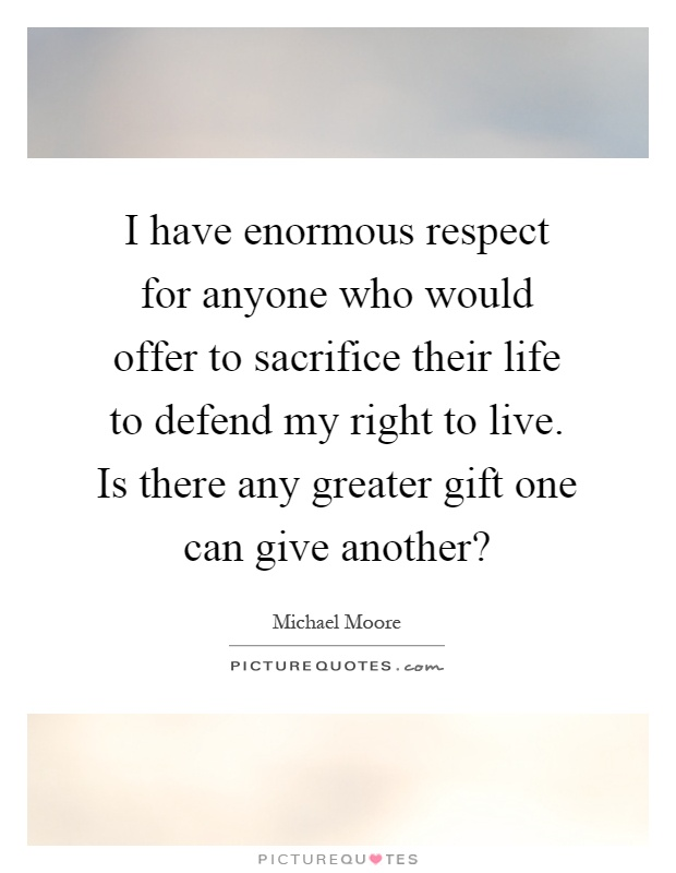 I have enormous respect for anyone who would offer to sacrifice their life to defend my right to live. Is there any greater gift one can give another? Picture Quote #1