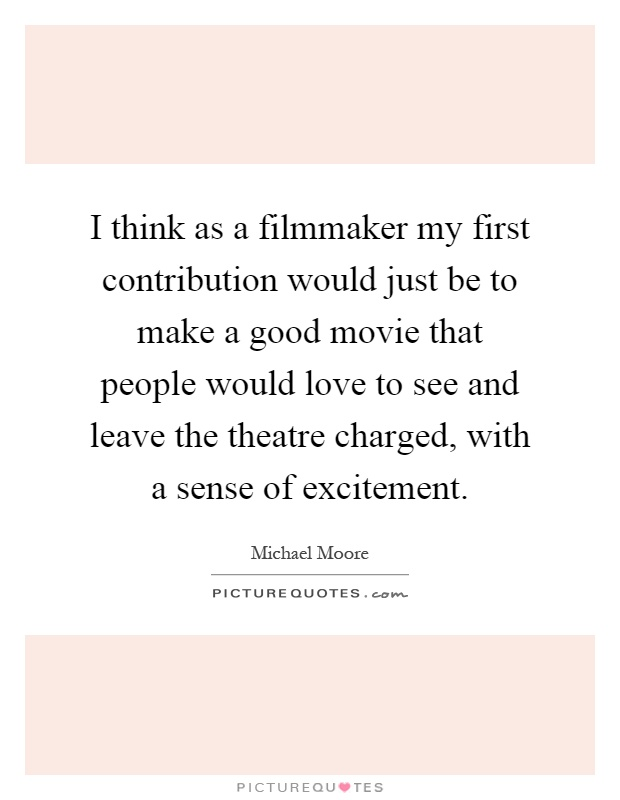 I think as a filmmaker my first contribution would just be to make a good movie that people would love to see and leave the theatre charged, with a sense of excitement Picture Quote #1