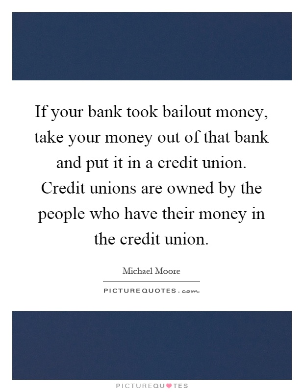 If your bank took bailout money, take your money out of that bank and put it in a credit union. Credit unions are owned by the people who have their money in the credit union Picture Quote #1