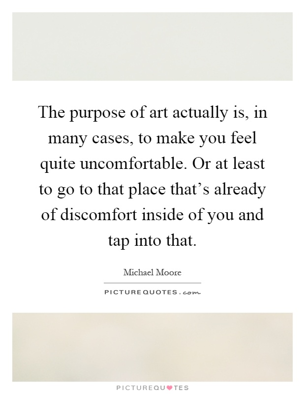 The purpose of art actually is, in many cases, to make you feel quite uncomfortable. Or at least to go to that place that's already of discomfort inside of you and tap into that Picture Quote #1