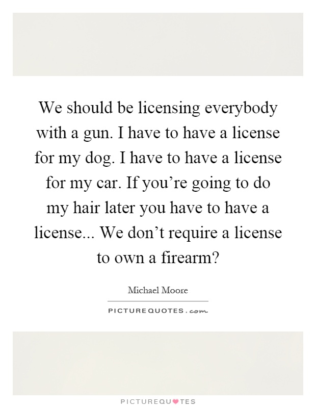 We should be licensing everybody with a gun. I have to have a license for my dog. I have to have a license for my car. If you're going to do my hair later you have to have a license... We don't require a license to own a firearm? Picture Quote #1