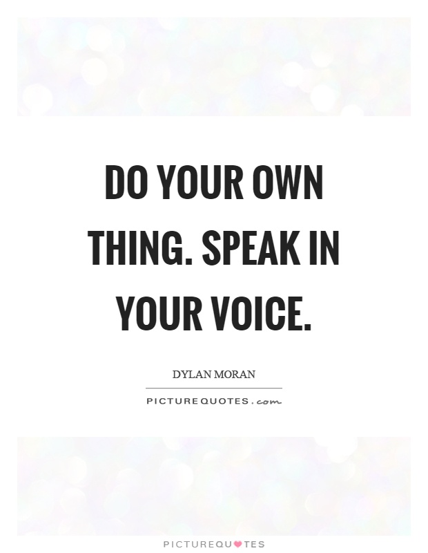 Do your own thing. Speak in your voice Picture Quote #1