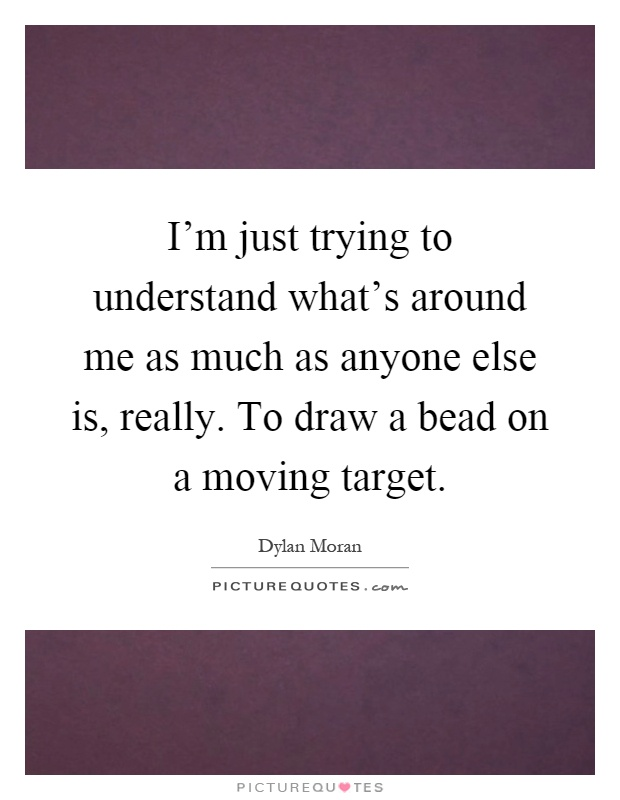 I'm just trying to understand what's around me as much as anyone else is, really. To draw a bead on a moving target Picture Quote #1