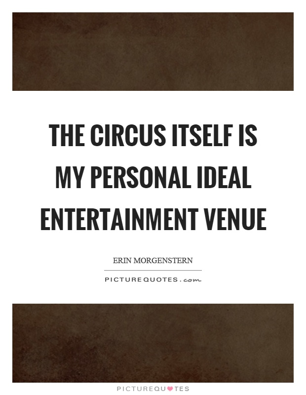 The circus itself is my personal ideal entertainment venue Picture Quote #1