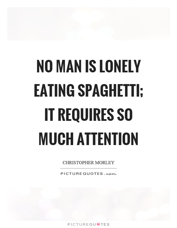 No man is lonely eating spaghetti; it requires so much attention Picture Quote #1