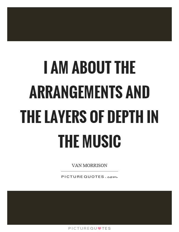 I am about the arrangements and the layers of depth in the music Picture Quote #1