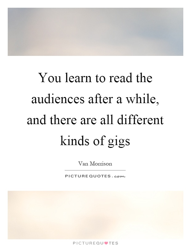 You learn to read the audiences after a while, and there are all different kinds of gigs Picture Quote #1