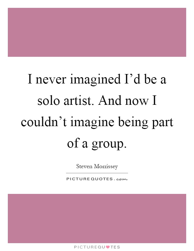 I never imagined I'd be a solo artist. And now I couldn't imagine being part of a group Picture Quote #1