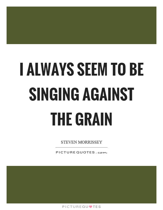 I Always Seem To Be Singing Against The Grain
