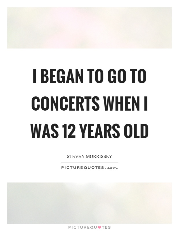 I began to go to concerts when I was 12 years old Picture Quote #1