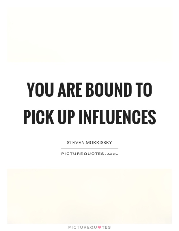 You are bound to pick up influences Picture Quote #1