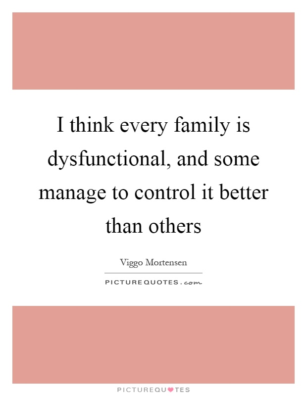 I think every family is dysfunctional, and some manage to control it better than others Picture Quote #1