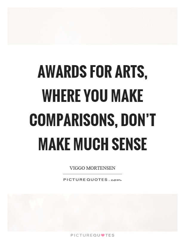 Awards for arts, where you make comparisons, don't make much sense Picture Quote #1
