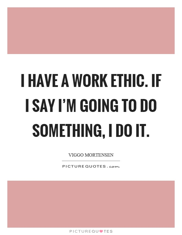 I have a work ethic. If I say I'm going to do something, I do it Picture Quote #1