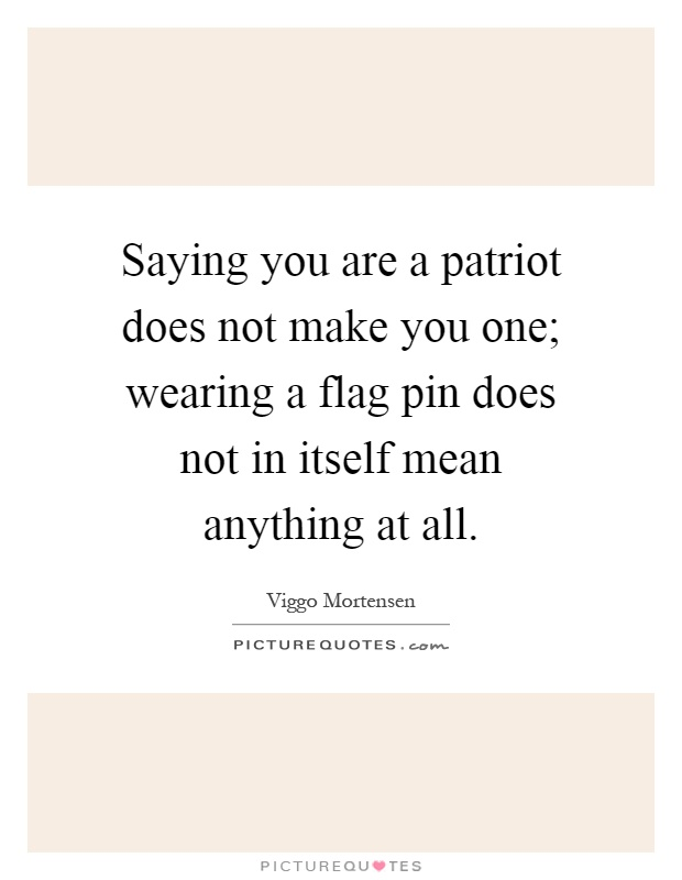 Saying you are a patriot does not make you one; wearing a flag pin does not in itself mean anything at all Picture Quote #1