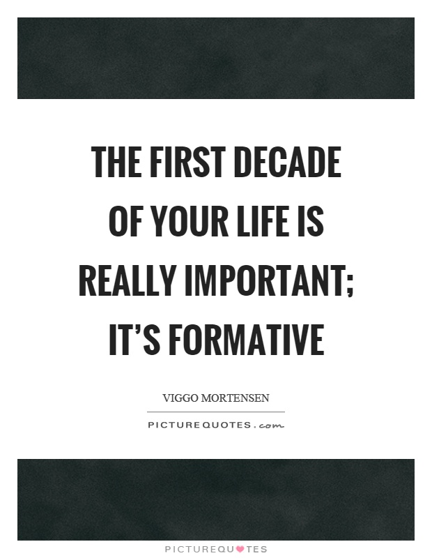 The first decade of your life is really important; it's formative Picture Quote #1