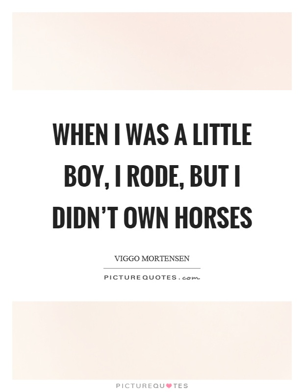When I was a little boy, I rode, but I didn't own horses Picture Quote #1