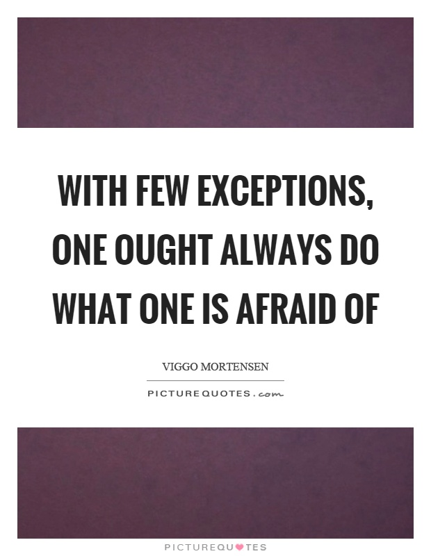 With few exceptions, one ought always do what one is afraid of Picture Quote #1