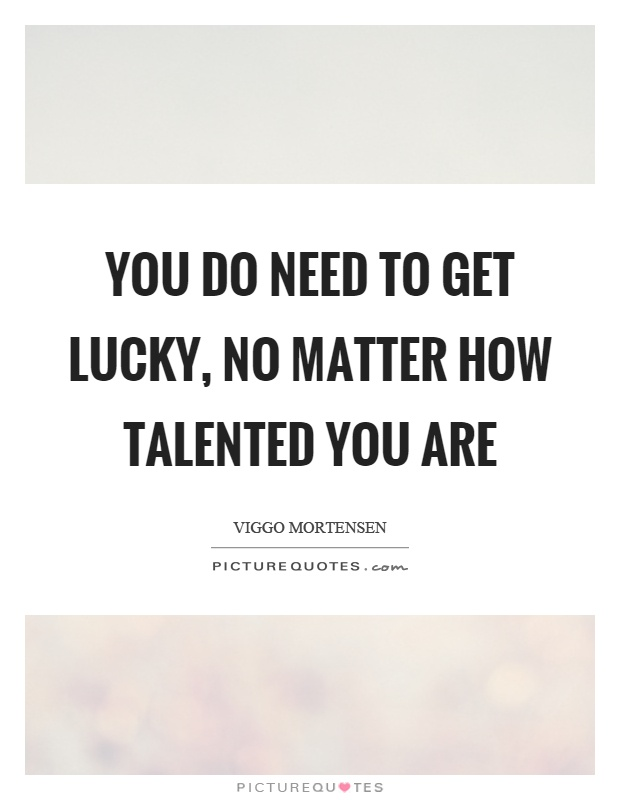 You do need to get lucky, no matter how talented you are Picture Quote #1