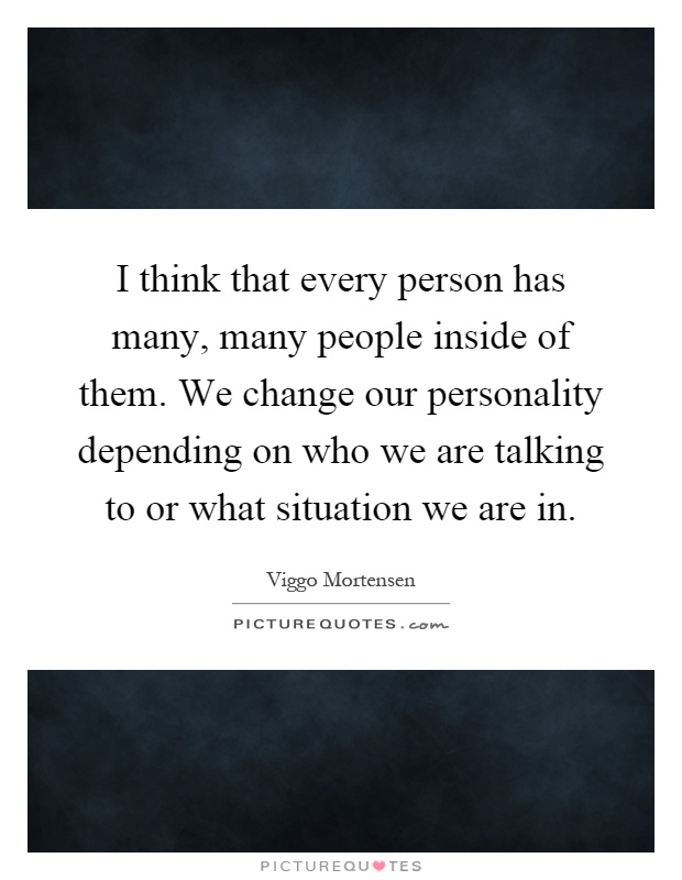 I think that every person has many, many people inside of them. We change our personality depending on who we are talking to or what situation we are in Picture Quote #1