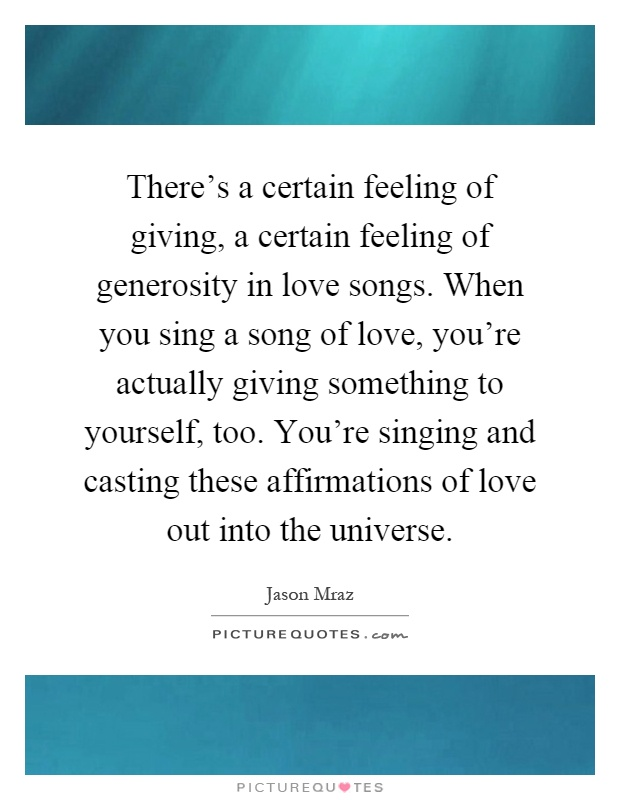 There's a certain feeling of giving, a certain feeling of generosity in love songs. When you sing a song of love, you're actually giving something to yourself, too. You're singing and casting these affirmations of love out into the universe Picture Quote #1