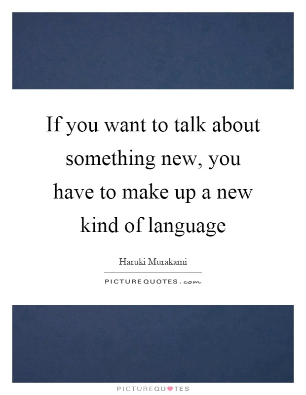 If you want to talk about something new, you have to make up a new kind of language Picture Quote #1