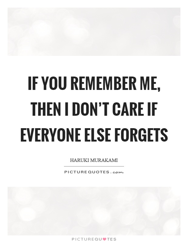 If you remember me, then I don't care if everyone else forgets Picture Quote #1