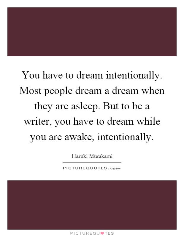 You have to dream intentionally. Most people dream a dream when they are asleep. But to be a writer, you have to dream while you are awake, intentionally Picture Quote #1
