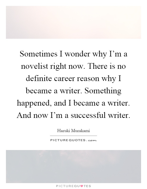 Sometimes I wonder why I'm a novelist right now. There is no definite career reason why I became a writer. Something happened, and I became a writer. And now I'm a successful writer Picture Quote #1