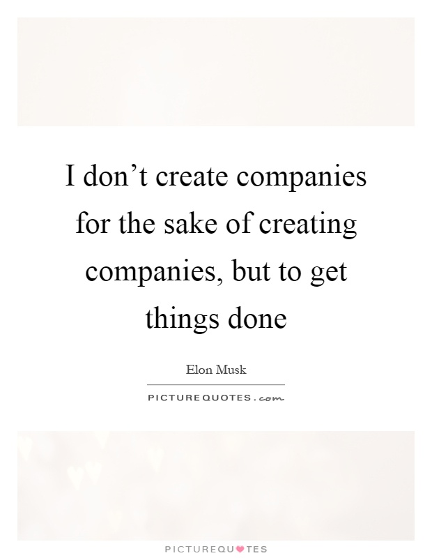 I don't create companies for the sake of creating companies, but to get things done Picture Quote #1