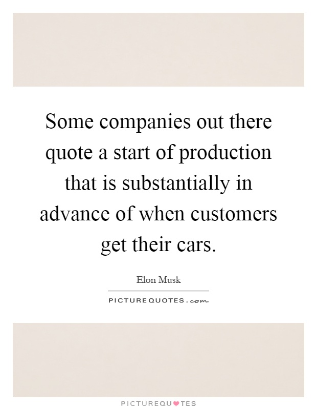 Some companies out there quote a start of production that is substantially in advance of when customers get their cars Picture Quote #1