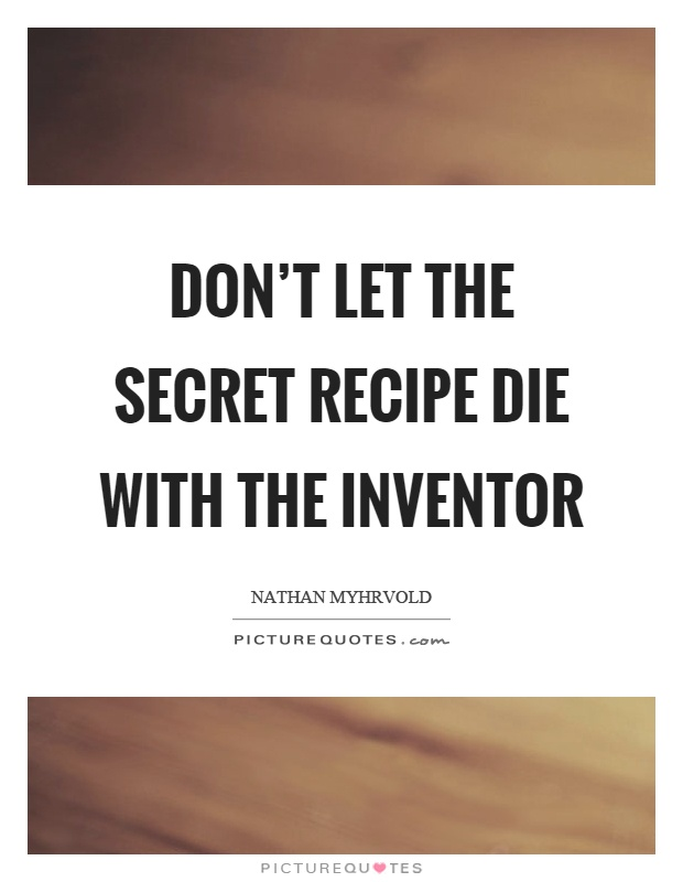 Don't let the secret recipe die with the inventor | Picture Quotes