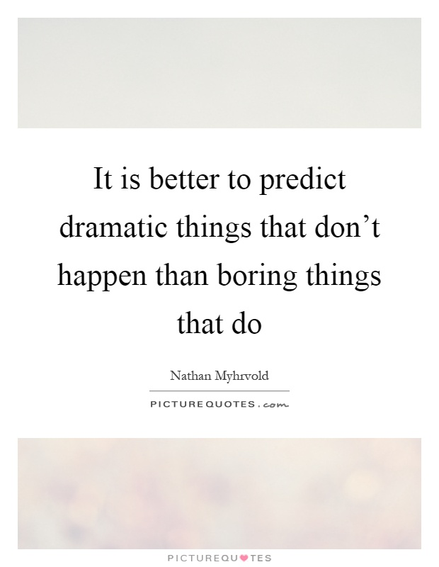 It is better to predict dramatic things that don't happen than boring things that do Picture Quote #1