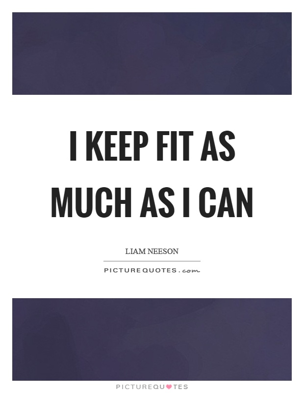I keep fit as much as I can Picture Quote #1